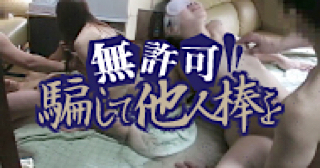 無修正エロ動画:★無許可 騙して他人棒を:まんこ