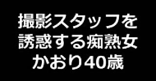 無修正エロ動画:★撮影スタッフを誘惑する痴熟女 かおり40歳:まんこ